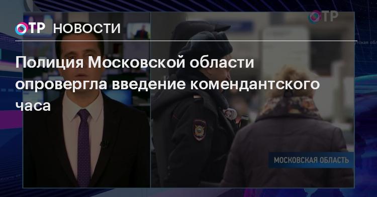 Полиция Московской области опровергла введение комендантского часа